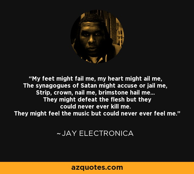 My feet might fail me, my heart might ail me, The synagogues of Satan might accuse or jail me, Strip, crown, nail me, brimstone hail me... They might defeat the flesh but they could never ever kill me. They might feel the music but could never ever feel me. - Jay Electronica