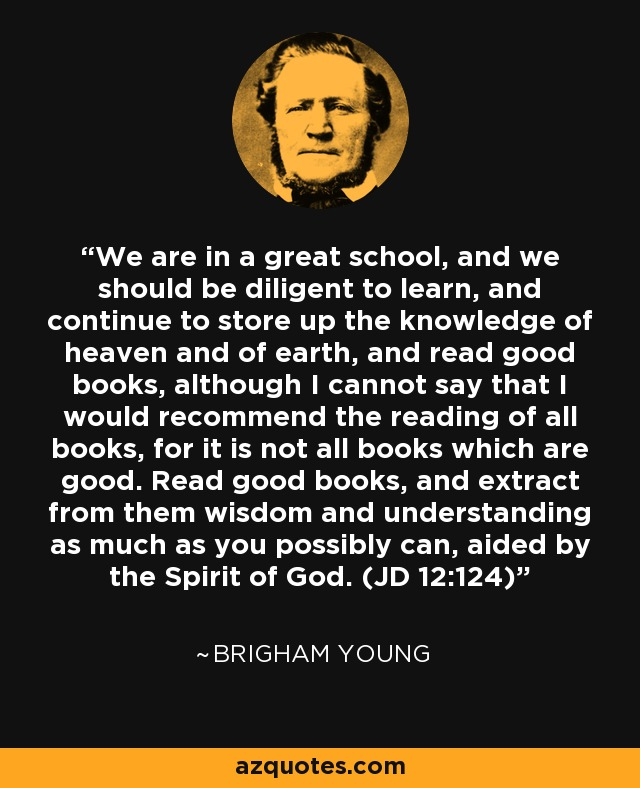 We are in a great school, and we should be diligent to learn, and continue to store up the knowledge of heaven and of earth, and read good books, although I cannot say that I would recommend the reading of all books, for it is not all books which are good. Read good books, and extract from them wisdom and understanding as much as you possibly can, aided by the Spirit of God. (JD 12:124) - Brigham Young