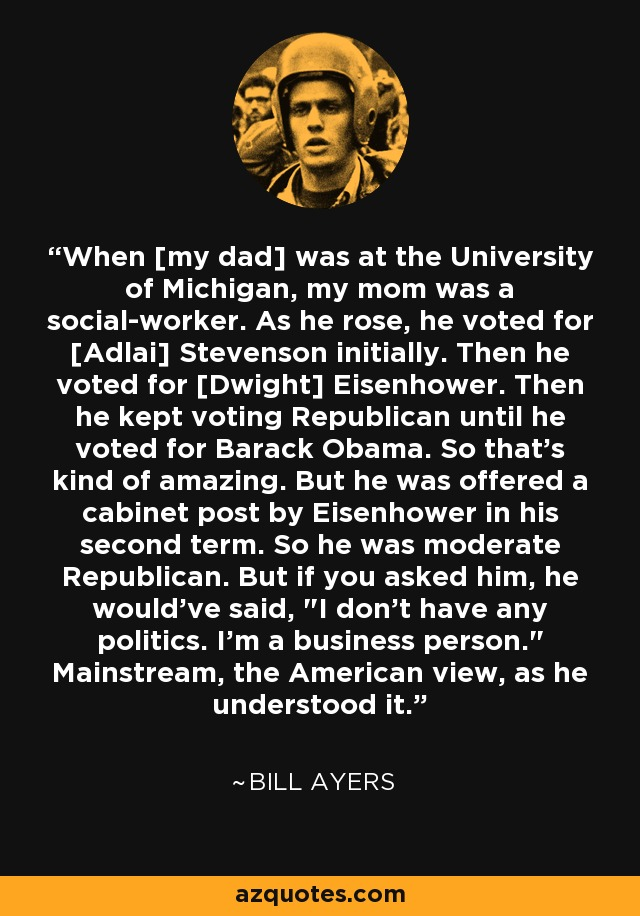 When [my dad] was at the University of Michigan, my mom was a social-worker. As he rose, he voted for [Adlai] Stevenson initially. Then he voted for [Dwight] Eisenhower. Then he kept voting Republican until he voted for Barack Obama. So that's kind of amazing. But he was offered a cabinet post by Eisenhower in his second term. So he was moderate Republican. But if you asked him, he would've said,