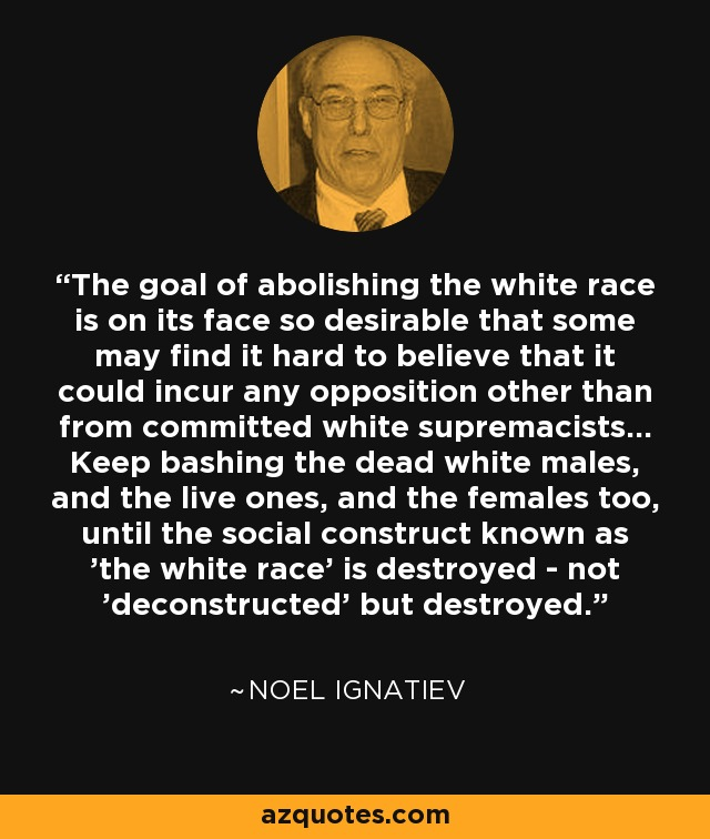 The goal of abolishing the white race is on its face so desirable that some may find it hard to believe that it could incur any opposition other than from committed white supremacists... Keep bashing the dead white males, and the live ones, and the females too, until the social construct known as 'the white race' is destroyed - not 'deconstructed' but destroyed. - Noel Ignatiev