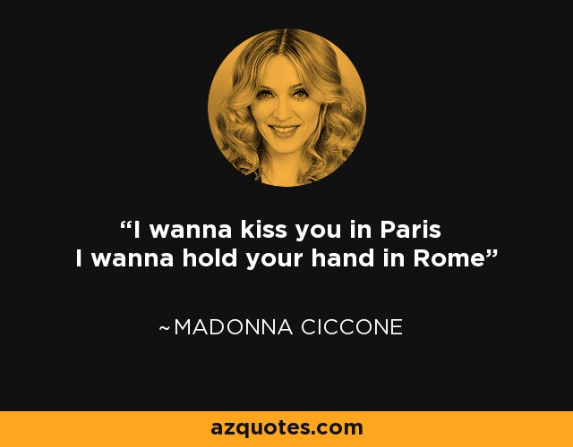 I wanna kiss you in Paris I wanna hold your hand in Rome - Madonna Ciccone