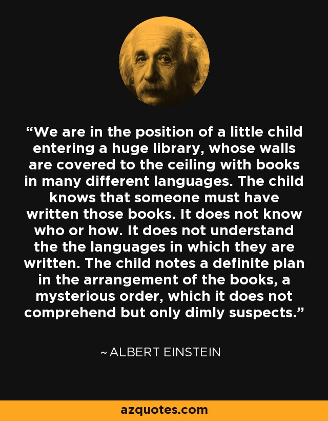 We are in the position of a little child entering a huge library, whose walls are covered to the ceiling with books in many different languages. The child knows that someone must have written those books. It does not know who or how. It does not understand the the languages in which they are written. The child notes a definite plan in the arrangement of the books, a mysterious order, which it does not comprehend but only dimly suspects. - Albert Einstein