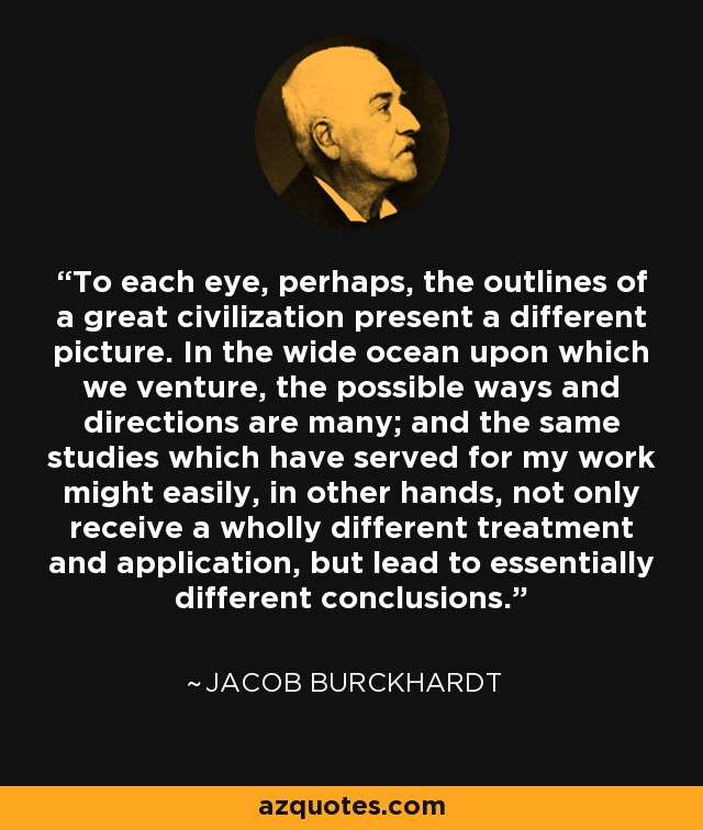 To each eye, perhaps, the outlines of a great civilization present a different picture. In the wide ocean upon which we venture, the possible ways and directions are many; and the same studies which have served for my work might easily, in other hands, not only receive a wholly different treatment and application, but lead to essentially different conclusions. - Jacob Burckhardt