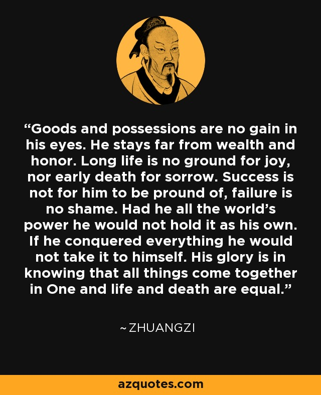 Goods and possessions are no gain in his eyes. He stays far from wealth and honor. Long life is no ground for joy, nor early death for sorrow. Success is not for him to be pround of, failure is no shame. Had he all the world's power he would not hold it as his own. If he conquered everything he would not take it to himself. His glory is in knowing that all things come together in One and life and death are equal. - Zhuangzi