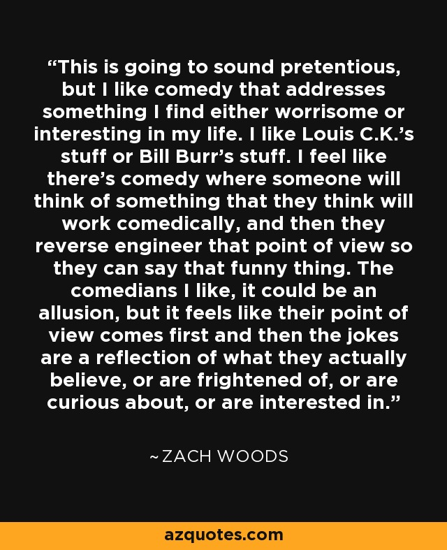 This is going to sound pretentious, but I like comedy that addresses something I find either worrisome or interesting in my life. I like Louis C.K.'s stuff or Bill Burr's stuff. I feel like there's comedy where someone will think of something that they think will work comedically, and then they reverse engineer that point of view so they can say that funny thing. The comedians I like, it could be an allusion, but it feels like their point of view comes first and then the jokes are a reflection of what they actually believe, or are frightened of, or are curious about, or are interested in. - Zach Woods
