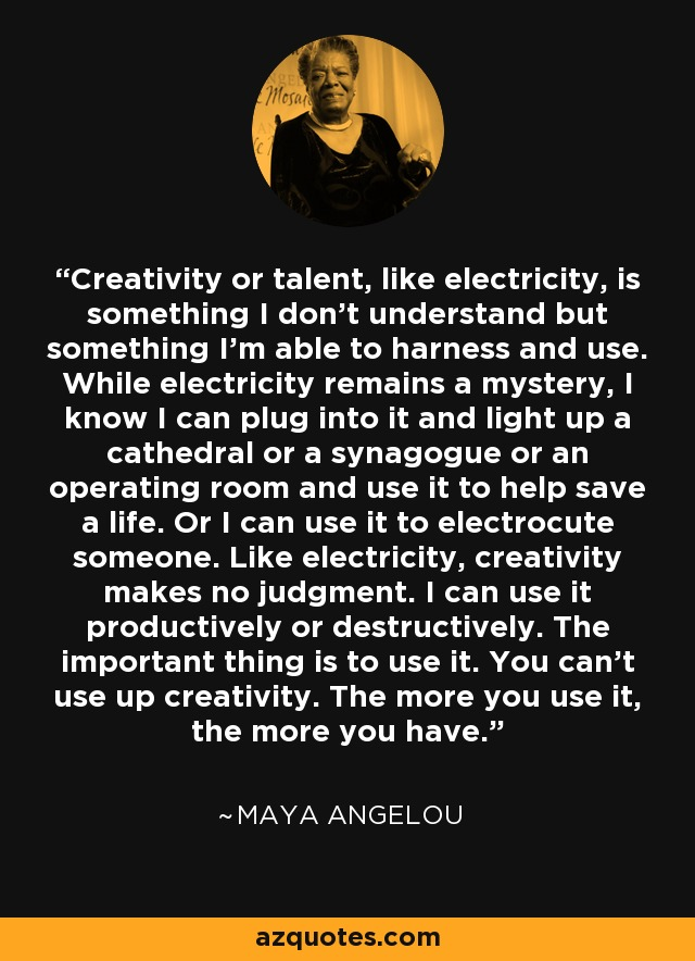 Creativity or talent, like electricity, is something I don't understand but something I'm able to harness and use. While electricity remains a mystery, I know I can plug into it and light up a cathedral or a synagogue or an operating room and use it to help save a life. Or I can use it to electrocute someone. Like electricity, creativity makes no judgment. I can use it productively or destructively. The important thing is to use it. You can't use up creativity. The more you use it, the more you have. - Maya Angelou