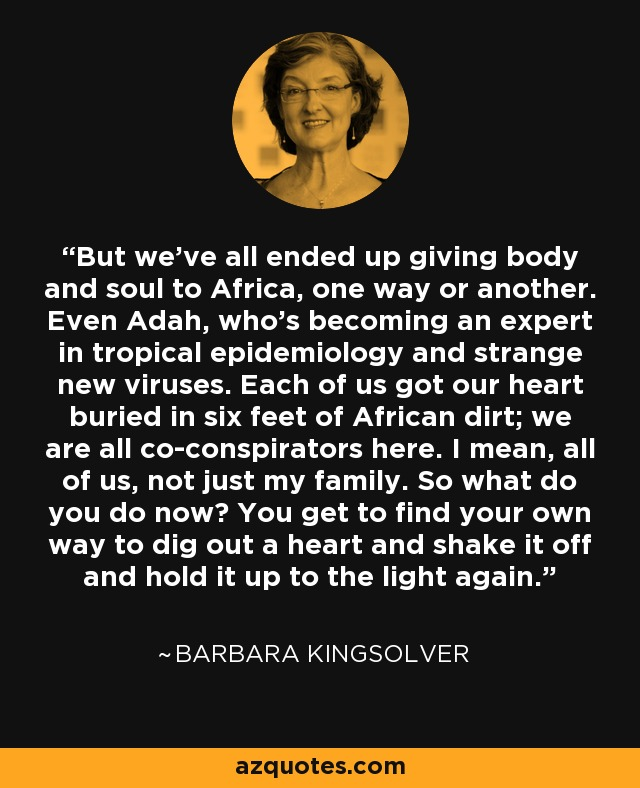 But we've all ended up giving body and soul to Africa, one way or another. Even Adah, who's becoming an expert in tropical epidemiology and strange new viruses. Each of us got our heart buried in six feet of African dirt; we are all co-conspirators here. I mean, all of us, not just my family. So what do you do now? You get to find your own way to dig out a heart and shake it off and hold it up to the light again. - Barbara Kingsolver