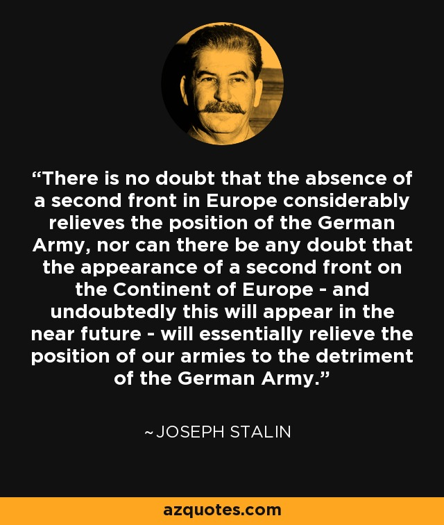 There is no doubt that the absence of a second front in Europe considerably relieves the position of the German Army, nor can there be any doubt that the appearance of a second front on the Continent of Europe - and undoubtedly this will appear in the near future - will essentially relieve the position of our armies to the detriment of the German Army. - Joseph Stalin