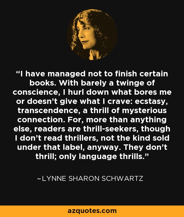 I have managed not to finish certain books. With barely a twinge of conscience, I hurl down what bores me or doesn't give what I crave: ecstasy, transcendence, a thrill of mysterious connection. For, more than anything else, readers are thrill-seekers, though I don't read thrillers, not the kind sold under that label, anyway. They don't thrill; only language thrills. - Lynne Sharon Schwartz