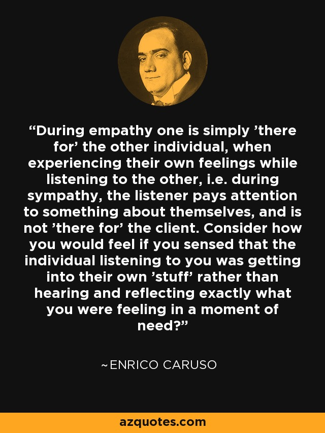 During empathy one is simply 'there for' the other individual, when experiencing their own feelings while listening to the other, i.e. during sympathy, the listener pays attention to something about themselves, and is not 'there for' the client. Consider how you would feel if you sensed that the individual listening to you was getting into their own 'stuff' rather than hearing and reflecting exactly what you were feeling in a moment of need? - Enrico Caruso