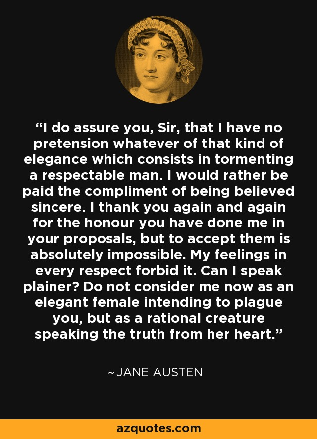 I do assure you, Sir, that I have no pretension whatever of that kind of elegance which consists in tormenting a respectable man. I would rather be paid the compliment of being believed sincere. I thank you again and again for the honour you have done me in your proposals, but to accept them is absolutely impossible. My feelings in every respect forbid it. Can I speak plainer? Do not consider me now as an elegant female intending to plague you, but as a rational creature speaking the truth from her heart. - Jane Austen