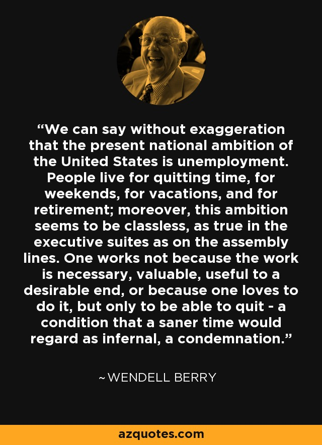 We can say without exaggeration that the present national ambition of the United States is unemployment. People live for quitting time, for weekends, for vacations, and for retirement; moreover, this ambition seems to be classless, as true in the executive suites as on the assembly lines. One works not because the work is necessary, valuable, useful to a desirable end, or because one loves to do it, but only to be able to quit - a condition that a saner time would regard as infernal, a condemnation. - Wendell Berry