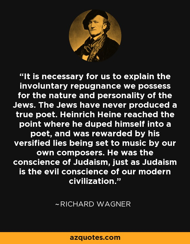 It is necessary for us to explain the involuntary repugnance we possess for the nature and personality of the Jews. The Jews have never produced a true poet. Heinrich Heine reached the point where he duped himself into a poet, and was rewarded by his versified lies being set to music by our own composers. He was the conscience of Judaism, just as Judaism is the evil conscience of our modern civilization. - Richard Wagner