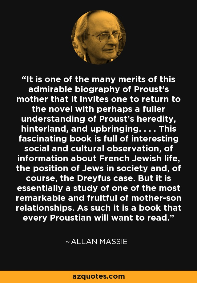 It is one of the many merits of this admirable biography of Proust's mother that it invites one to return to the novel with perhaps a fuller understanding of Proust's heredity, hinterland, and upbringing. . . . This fascinating book is full of interesting social and cultural observation, of information about French Jewish life, the position of Jews in society and, of course, the Dreyfus case. But it is essentially a study of one of the most remarkable and fruitful of mother-son relationships. As such it is a book that every Proustian will want to read. - Allan Massie