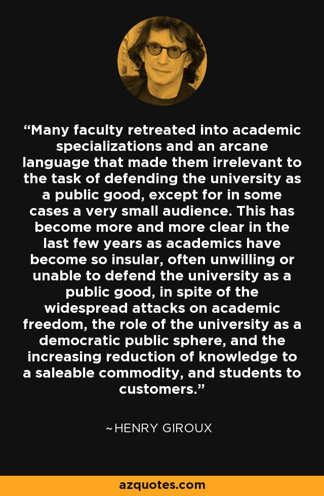 Many faculty retreated into academic specializations and an arcane language that made them irrelevant to the task of defending the university as a public good, except for in some cases a very small audience. This has become more and more clear in the last few years as academics have become so insular, often unwilling or unable to defend the university as a public good, in spite of the widespread attacks on academic freedom, the role of the university as a democratic public sphere, and the increasing reduction of knowledge to a saleable commodity, and students to customers. - Henry Giroux