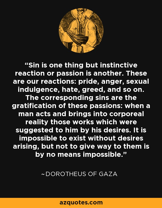 Sin is one thing but instinctive reaction or passion is another. These are our reactions: pride, anger, sexual indulgence, hate, greed, and so on. The corresponding sins are the gratification of these passions: when a man acts and brings into corporeal reality those works which were suggested to him by his desires. It is impossible to exist without desires arising, but not to give way to them is by no means impossible. - Dorotheus of Gaza