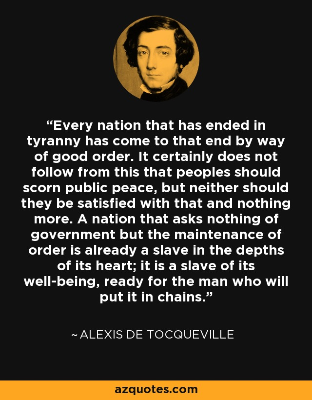 Every nation that has ended in tyranny has come to that end by way of good order. It certainly does not follow from this that peoples should scorn public peace, but neither should they be satisfied with that and nothing more. A nation that asks nothing of government but the maintenance of order is already a slave in the depths of its heart; it is a slave of its well-being, ready for the man who will put it in chains. - Alexis de Tocqueville