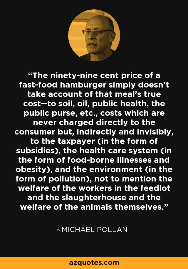 The ninety-nine cent price of a fast-food hamburger simply doesn't take account of that meal's true cost--to soil, oil, public health, the public purse, etc., costs which are never charged directly to the consumer but, indirectly and invisibly, to the taxpayer (in the form of subsidies), the health care system (in the form of food-borne illnesses and obesity), and the environment (in the form of pollution), not to mention the welfare of the workers in the feedlot and the slaughterhouse and the welfare of the animals themselves. - Michael Pollan