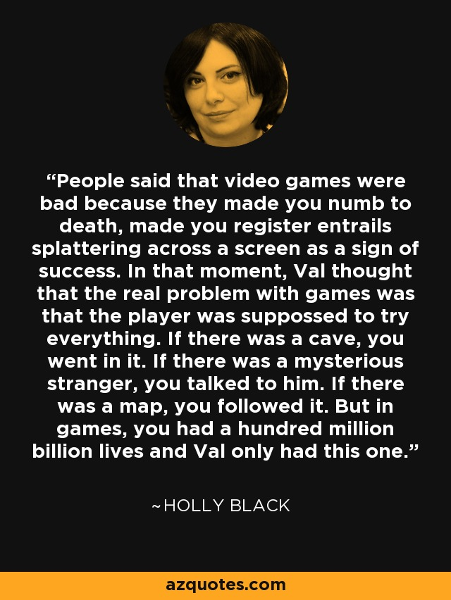 People said that video games were bad because they made you numb to death, made you register entrails splattering across a screen as a sign of success. In that moment, Val thought that the real problem with games was that the player was suppossed to try everything. If there was a cave, you went in it. If there was a mysterious stranger, you talked to him. If there was a map, you followed it. But in games, you had a hundred million billion lives and Val only had this one. - Holly Black
