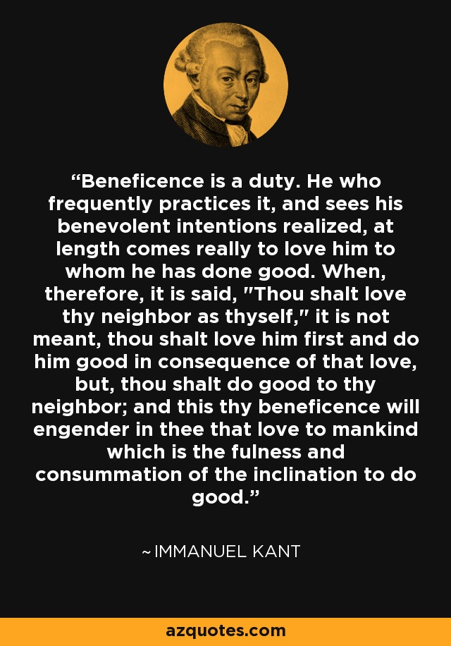 Beneficence is a duty. He who frequently practices it, and sees his benevolent intentions realized, at length comes really to love him to whom he has done good. When, therefore, it is said,