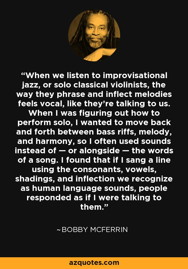 When we listen to improvisational jazz, or solo classical violinists, the way they phrase and inflect melodies feels vocal, like they're talking to us. When I was figuring out how to perform solo, I wanted to move back and forth between bass riffs, melody, and harmony, so I often used sounds instead of — or alongside — the words of a song. I found that if I sang a line using the consonants, vowels, shadings, and inflection we recognize as human language sounds, people responded as if I were talking to them. - Bobby McFerrin