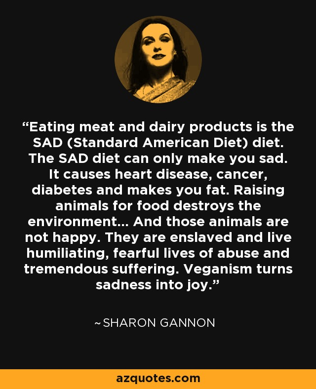 Eating meat and dairy products is the SAD (Standard American Diet) diet. The SAD diet can only make you sad. It causes heart disease, cancer, diabetes and makes you fat. Raising animals for food destroys the environment... And those animals are not happy. They are enslaved and live humiliating, fearful lives of abuse and tremendous suffering. Veganism turns sadness into joy. - Sharon Gannon