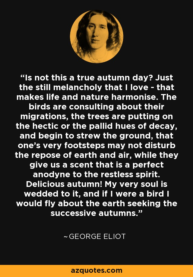 Is not this a true autumn day? Just the still melancholy that I love - that makes life and nature harmonise. The birds are consulting about their migrations, the trees are putting on the hectic or the pallid hues of decay, and begin to strew the ground, that one's very footsteps may not disturb the repose of earth and air, while they give us a scent that is a perfect anodyne to the restless spirit. Delicious autumn! My very soul is wedded to it, and if I were a bird I would fly about the earth seeking the successive autumns. - George Eliot