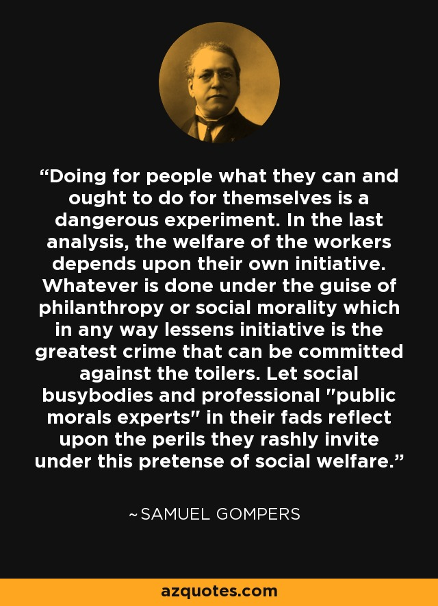 Doing for people what they can and ought to do for themselves is a dangerous experiment. In the last analysis, the welfare of the workers depends upon their own initiative. Whatever is done under the guise of philanthropy or social morality which in any way lessens initiative is the greatest crime that can be committed against the toilers. Let social busybodies and professional