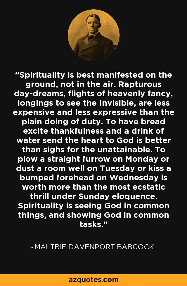 Spirituality is best manifested on the ground, not in the air. Rapturous day-dreams, flights of heavenly fancy, longings to see the Invisible, are less expensive and less expressive than the plain doing of duty. To have bread excite thankfulness and a drink of water send the heart to God is better than sighs for the unattainable. To plow a straight furrow on Monday or dust a room well on Tuesday or kiss a bumped forehead on Wednesday is worth more than the most ecstatic thrill under Sunday eloquence. Spirituality is seeing God in common things, and showing God in common tasks. - Maltbie Davenport Babcock