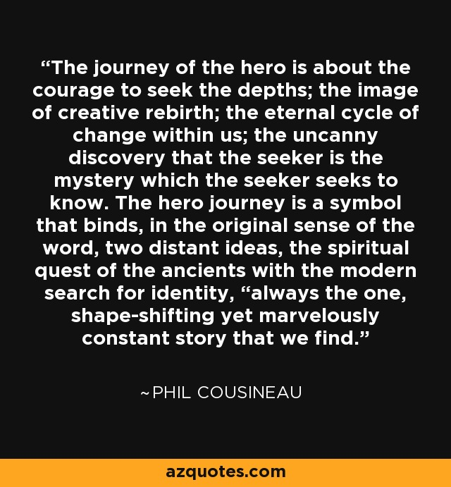 """The journey of the hero is about the courage to seek the depths; the image of creative rebirth; the eternal cycle of change within us; the uncanny discovery that the seeker is the mystery which the seeker seeks to know. The hero journey is a symbol that binds, in the original sense of the word, two distant ideas, the spiritual quest of the ancients with the modern search for identity, """"always the one, shape-shifting yet marvelously constant story that we find. - Phil Cousineau"""