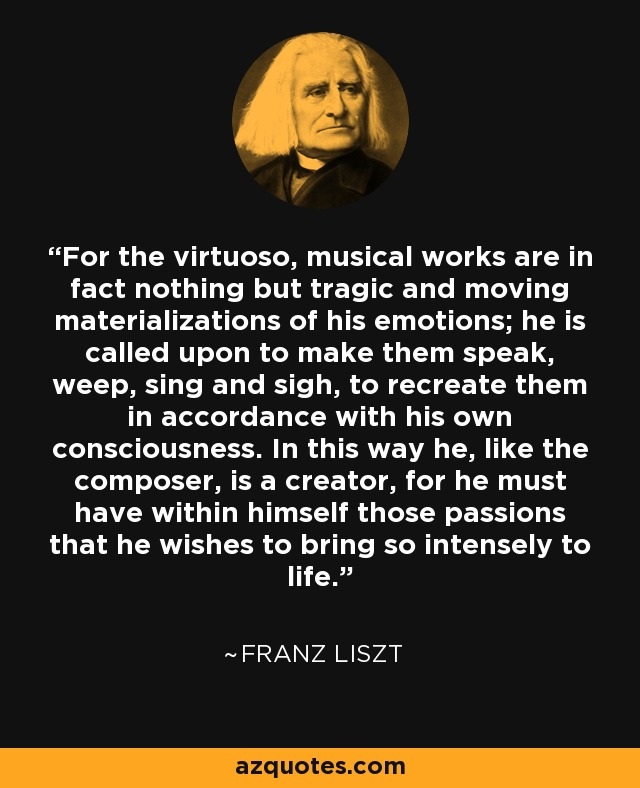 For the virtuoso, musical works are in fact nothing but tragic and moving materializations of his emotions; he is called upon to make them speak, weep, sing and sigh, to recreate them in accordance with his own consciousness. In this way he, like the composer, is a creator, for he must have within himself those passions that he wishes to bring so intensely to life. - Franz Liszt