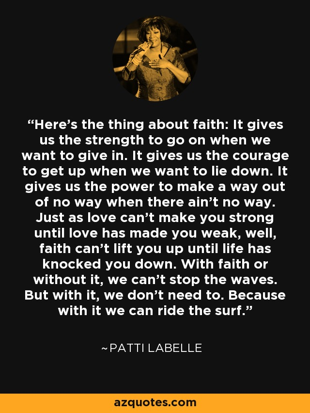 Here's the thing about faith: It gives us the strength to go on when we want to give in. It gives us the courage to get up when we want to lie down. It gives us the power to make a way out of no way when there ain't no way. Just as love can't make you strong until love has made you weak, well, faith can't lift you up until life has knocked you down. With faith or without it, we can't stop the waves. But with it, we don't need to. Because with it we can ride the surf. - Patti LaBelle