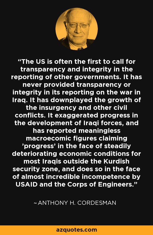 The US is often the first to call for transparency and integrity in the reporting of other governments. It has never provided transparency or integrity in its reporting on the war in Iraq. It has downplayed the growth of the insurgency and other civil conflicts. It exaggerated progress in the development of Iraqi forces, and has reported meaningless macroecomic figures claiming 'progress' in the face of steadily deteriorating economic conditions for most Iraqis outside the Kurdish security zone, and does so in the face of almost incredible incompetence by USAID and the Corps of Engineers. - Anthony H. Cordesman