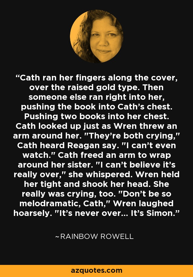 Cath ran her fingers along the cover, over the raised gold type. Then someone else ran right into her, pushing the book into Cath's chest. Pushing two books into her chest. Cath looked up just as Wren threw an arm around her.
