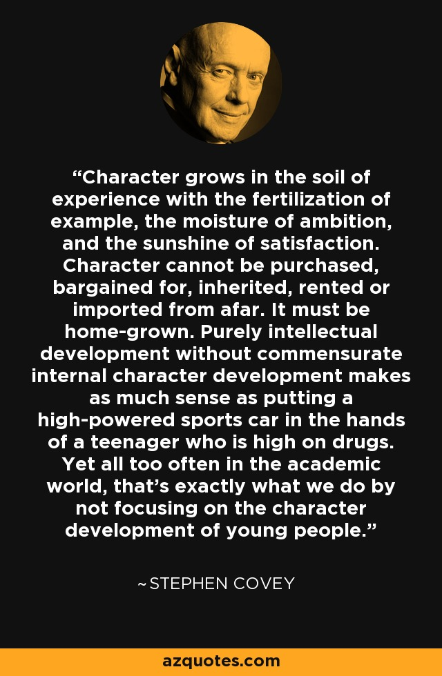 Character grows in the soil of experience with the fertilization of example, the moisture of ambition, and the sunshine of satisfaction. Character cannot be purchased, bargained for, inherited, rented or imported from afar. It must be home-grown. Purely intellectual development without commensurate internal character development makes as much sense as putting a high-powered sports car in the hands of a teenager who is high on drugs. Yet all too often in the academic world, that's exactly what we do by not focusing on the character development of young people. - Stephen Covey