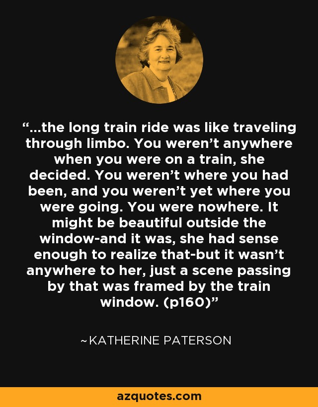 ...the long train ride was like traveling through limbo. You weren't anywhere when you were on a train, she decided. You weren't where you had been, and you weren't yet where you were going. You were nowhere. It might be beautiful outside the window-and it was, she had sense enough to realize that-but it wasn't anywhere to her, just a scene passing by that was framed by the train window. (p160) - Katherine Paterson