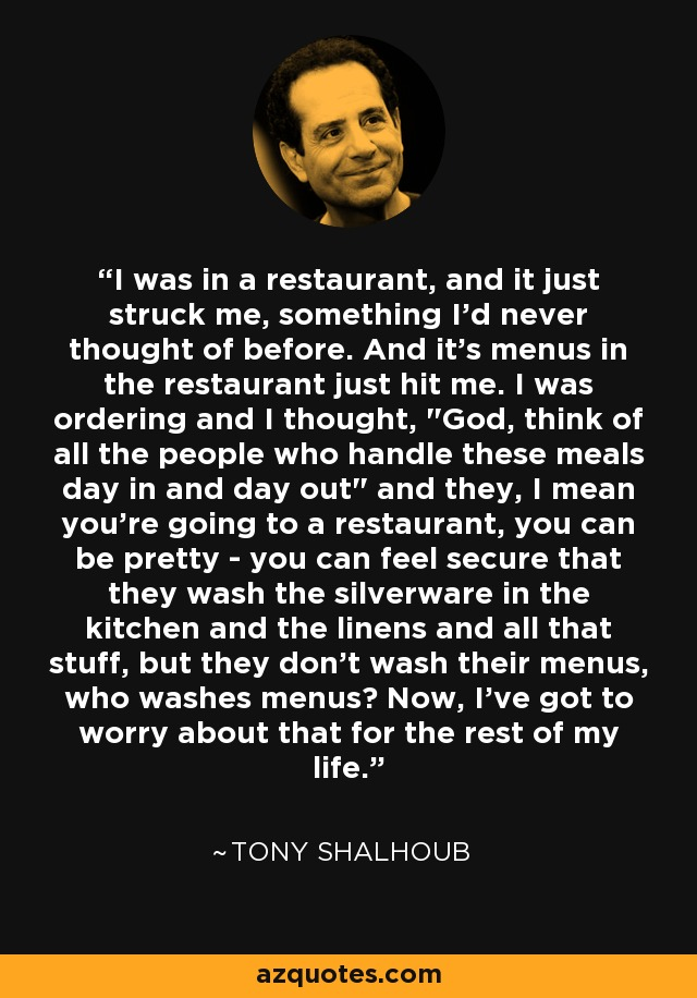 I was in a restaurant, and it just struck me, something I'd never thought of before. And it's menus in the restaurant just hit me. I was ordering and I thought,
