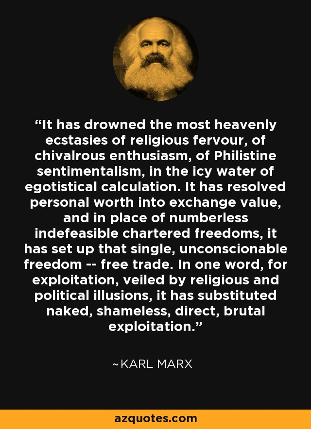 It has drowned the most heavenly ecstasies of religious fervour, of chivalrous enthusiasm, of Philistine sentimentalism, in the icy water of egotistical calculation. It has resolved personal worth into exchange value, and in place of numberless indefeasible chartered freedoms, it has set up that single, unconscionable freedom -- free trade. In one word, for exploitation, veiled by religious and political illusions, it has substituted naked, shameless, direct, brutal exploitation. - Karl Marx