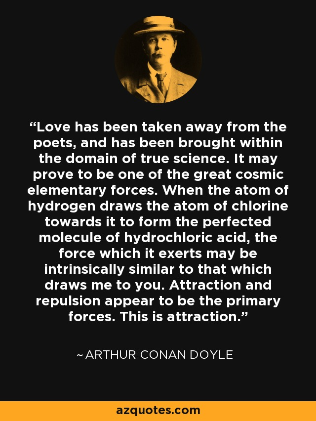 Love has been taken away from the poets, and has been brought within the domain of true science. It may prove to be one of the great cosmic elementary forces. When the atom of hydrogen draws the atom of chlorine towards it to form the perfected molecule of hydrochloric acid, the force which it exerts may be intrinsically similar to that which draws me to you. Attraction and repulsion appear to be the primary forces. This is attraction. - Arthur Conan Doyle