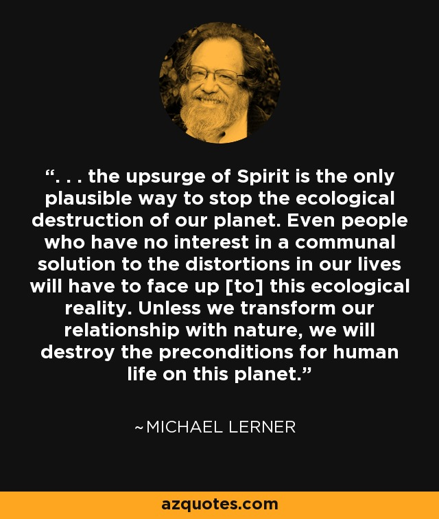 . . . the upsurge of Spirit is the only plausible way to stop the ecological destruction of our planet. Even people who have no interest in a communal solution to the distortions in our lives will have to face up [to] this ecological reality. Unless we transform our relationship with nature, we will destroy the preconditions for human life on this planet. - Michael Lerner