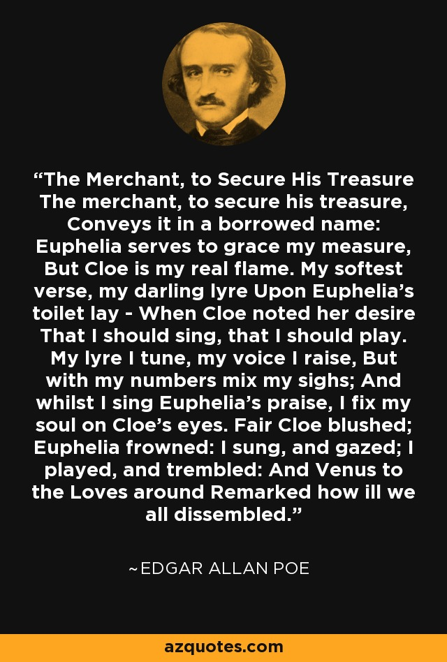 The Merchant, to Secure His Treasure The merchant, to secure his treasure, Conveys it in a borrowed name: Euphelia serves to grace my measure, But Cloe is my real flame. My softest verse, my darling lyre Upon Euphelia's toilet lay - When Cloe noted her desire That I should sing, that I should play. My lyre I tune, my voice I raise, But with my numbers mix my sighs; And whilst I sing Euphelia's praise, I fix my soul on Cloe's eyes. Fair Cloe blushed; Euphelia frowned: I sung, and gazed; I played, and trembled: And Venus to the Loves around Remarked how ill we all dissembled. - Edgar Allan Poe
