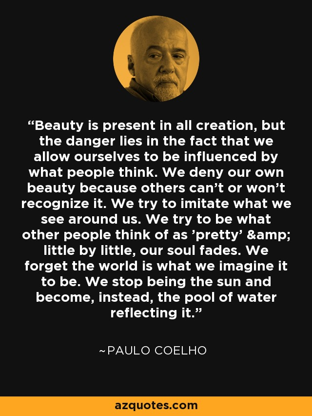Beauty is present in all creation, but the danger lies in the fact that we allow ourselves to be influenced by what people think. We deny our own beauty because others can't or won't recognize it. We try to imitate what we see around us. We try to be what other people think of as 'pretty' & little by little, our soul fades. We forget the world is what we imagine it to be. We stop being the sun and become, instead, the pool of water reflecting it. - Paulo Coelho