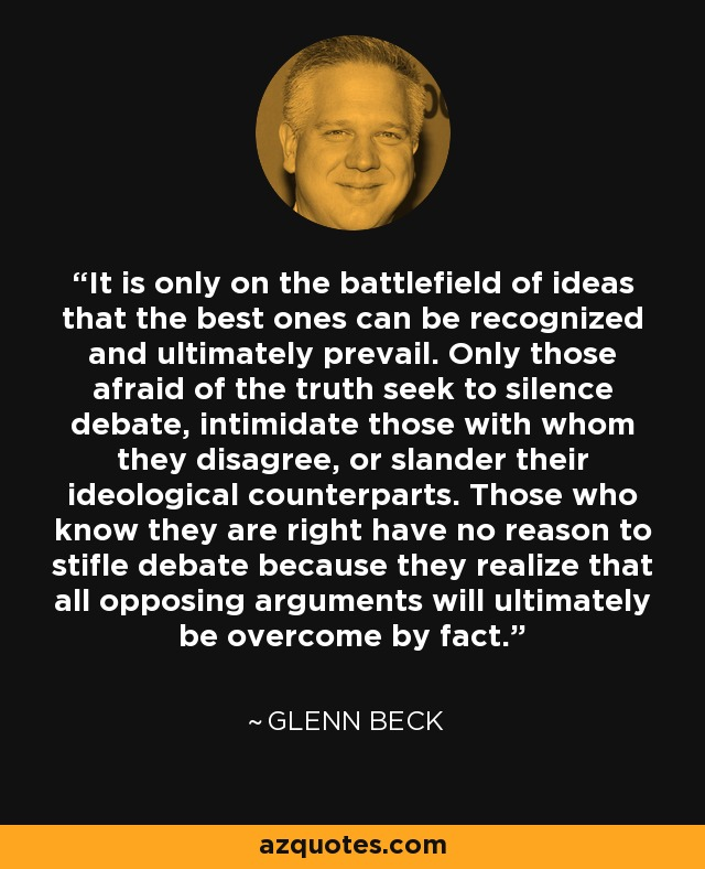 It is only on the battlefield of ideas that the best ones can be recognized and ultimately prevail. Only those afraid of the truth seek to silence debate, intimidate those with whom they disagree, or slander their ideological counterparts. Those who know they are right have no reason to stifle debate because they realize that all opposing arguments will ultimately be overcome by fact. - Glenn Beck