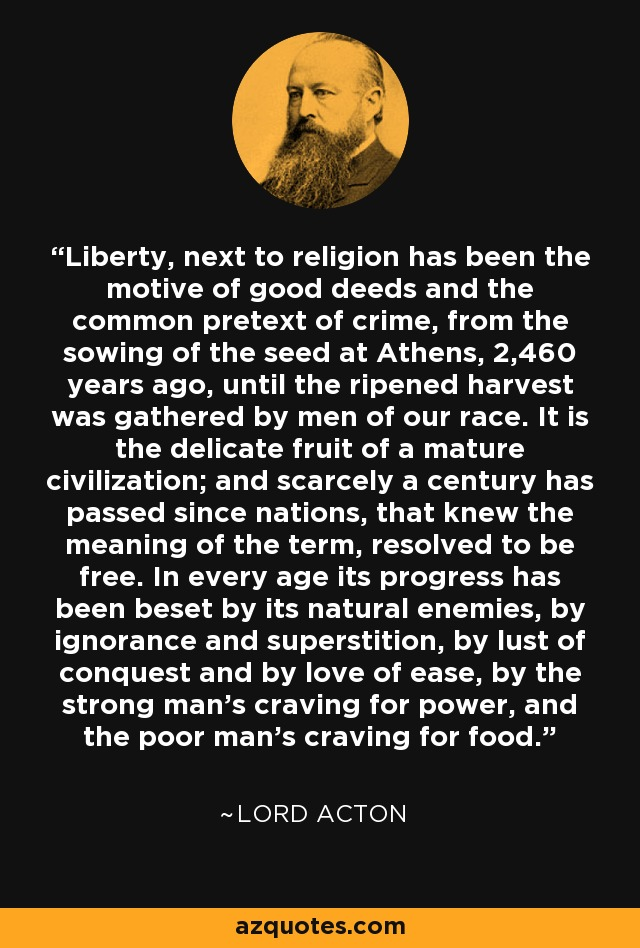 Liberty, next to religion has been the motive of good deeds and the common pretext of crime, from the sowing of the seed at Athens, 2,460 years ago, until the ripened harvest was gathered by men of our race. It is the delicate fruit of a mature civilization; and scarcely a century has passed since nations, that knew the meaning of the term, resolved to be free. In every age its progress has been beset by its natural enemies, by ignorance and superstition, by lust of conquest and by love of ease, by the strong man's craving for power, and the poor man's craving for food. - Lord Acton