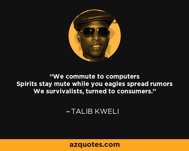 We commute to computers Spirits stay mute while you eagles spread rumors We survivalists, turned to consumers. - Talib Kweli