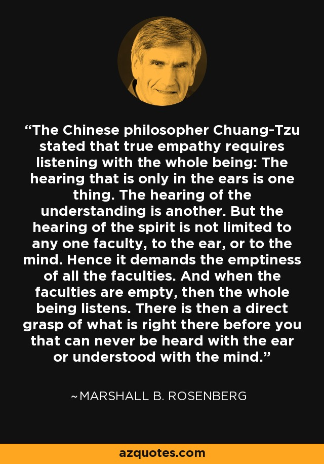 The Chinese philosopher Chuang-Tzu stated that true empathy requires listening with the whole being: The hearing that is only in the ears is one thing. The hearing of the understanding is another. But the hearing of the spirit is not limited to any one faculty, to the ear, or to the mind. Hence it demands the emptiness of all the faculties. And when the faculties are empty, then the whole being listens. There is then a direct grasp of what is right there before you that can never be heard with the ear or understood with the mind. - Marshall B. Rosenberg