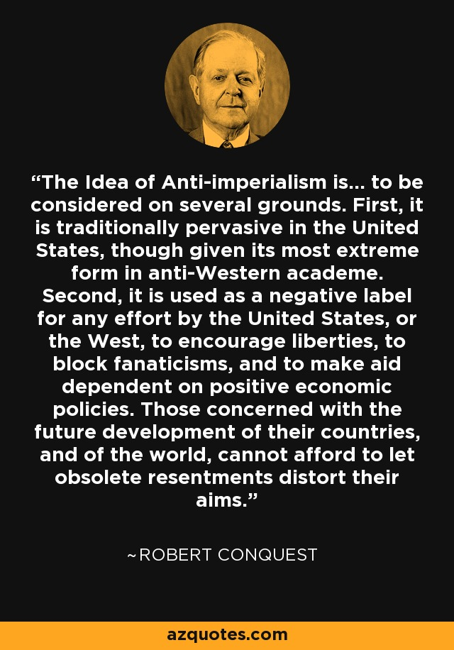 The Idea of Anti-imperialism is... to be considered on several grounds. First, it is traditionally pervasive in the United States, though given its most extreme form in anti-Western academe. Second, it is used as a negative label for any effort by the United States, or the West, to encourage liberties, to block fanaticisms, and to make aid dependent on positive economic policies. Those concerned with the future development of their countries, and of the world, cannot afford to let obsolete resentments distort their aims. - Robert Conquest