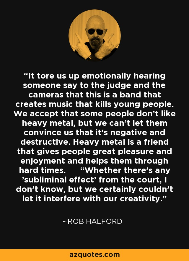 """It tore us up emotionally hearing someone say to the judge and the cameras that this is a band that creates music that kills young people. We accept that some people don't like heavy metal, but we can't let them convince us that it's negative and destructive. Heavy metal is a friend that gives people great pleasure and enjoyment and helps them through hard times. """"Whether there's any 'subliminal effect' from the court, I don't know, but we certainly couldn't let it interfere with our creativity. - Rob Halford"""