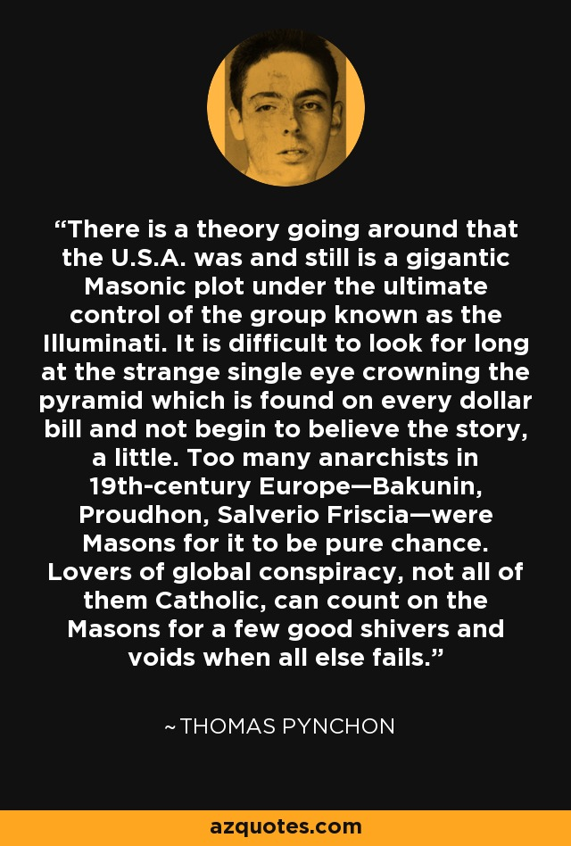 There is a theory going around that the U.S.A. was and still is a gigantic Masonic plot under the ultimate control of the group known as the Illuminati. It is difficult to look for long at the strange single eye crowning the pyramid which is found on every dollar bill and not begin to believe the story, a little. Too many anarchists in 19th-century Europe—Bakunin, Proudhon, Salverio Friscia—were Masons for it to be pure chance. Lovers of global conspiracy, not all of them Catholic, can count on the Masons for a few good shivers and voids when all else fails. - Thomas Pynchon