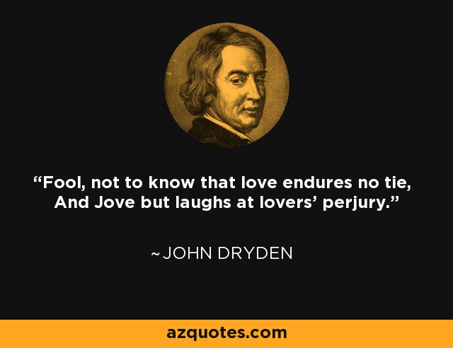 Fool, not to know that love endures no tie, And Jove but laughs at lovers' perjury. - John Dryden